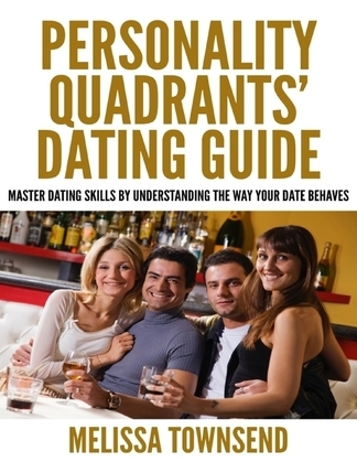 Personality Quadrants' Dating Guide - Master Dating Skills By Understanding the Way Your Date Behaves