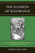 The Illusion of Ignorance: Constructing the American Encounter with Mexico, 1877-1920