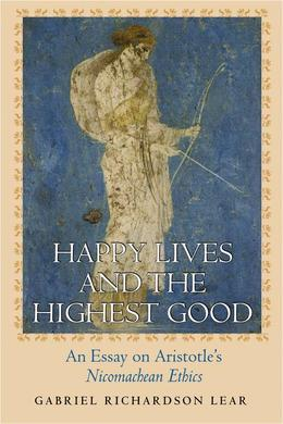 "Happy Lives and the Highest Good: An Essay on Aristotle's ""Nicomachean Ethics"""