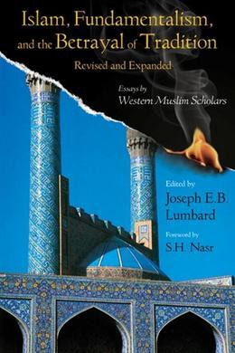 Islam, Fundamentalism, and the Betrayal of Tradition, Revised and Expanded: Essays by Western Muslim Scholars