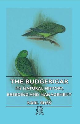The Budgerigar - Its Natural History, Breeding and Management