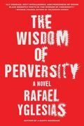 The Wisdom of Perversity: A Novel
