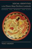 Social Identities in the Classic Maya Northern Lowlands: Gender, Age, Memory, and Place