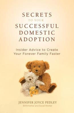 Secrets to Your Successful Domestic Adoption: Insider Advice to Create Your Forever Family Faster