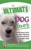 The Ultimate Dog Lover: The Best Experts' Advice for a Happy, Healthy Dog with Stories and Photos of Incredible Canines