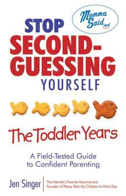 Stop Second-Guessing Yourself--The Toddler Years: A Field-Tested Guide to Confident Parenting