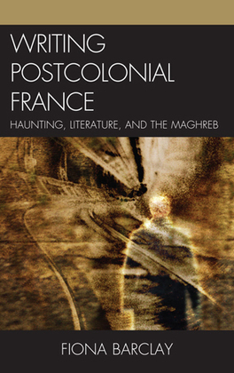 Writing Postcolonial France: Haunting, Literature, and the Maghreb