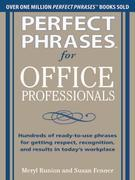 Perfect Phrases for Office Professionals: Hundreds of ready-to-use phrases for getting respect, recognition, and results in today's workplace: H