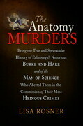 The Anatomy Murders: Being the True and Spectacular History of Edinburgh's Notorious Burke and Hare and of the Man of Science Who Abetted Them in the