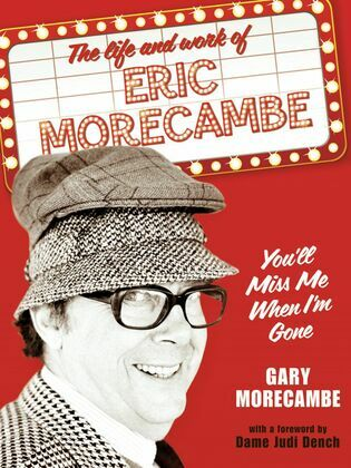 You'll Miss Me When I'm Gone: The life and work of Eric Morecambe