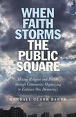 When Faith Storms the Public Square: Mixing Religion and Politics through Community Organizing to Enhance our Democracy