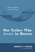 Our Father Who Aren't in Heaven: Subversive Reflections on the Lord's Prayer