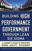 Building High Performance Government Through Lean Six Sigma:  A Leader's Guide to Creating Speed, Agility, and Efficiency: A Leader's Guide to Creatin