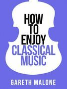 Gareth Malone's How To Enjoy Classical Music: HCNF (Collins Shorts, Book 5)