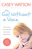 The Girl Without a Voice: The true story of a terrified child whose silence spoke volumes