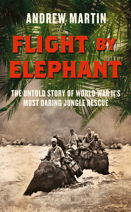 Flight By Elephant: The Untold Story of World War II's Most Daring Jungle Rescue