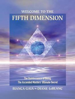Welcome to the Fifth Dimension: The Quintessence of Being, the Ascended Masters' Ultimate Secret