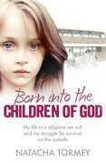 Born into the Children of God: My life in a religious sex cult and my struggle for survival on the outside