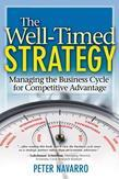 Well-Timed Strategy, The: Managing the Business Cycle for Competitive Advantage