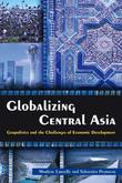 Globalizing Central Asia: Geopolitics and the Challenges of Economic Development: Geopolitics and the Challenges of Economic Development