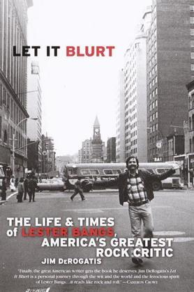 Let it Blurt: The Life and Times of Lester Bangs, America's Greatest Rock Critic