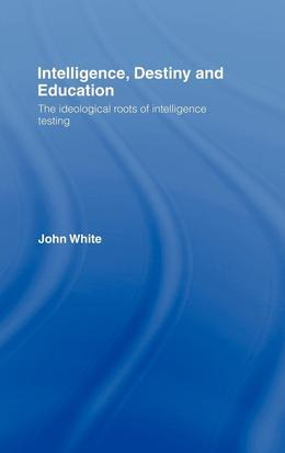 Intelligence, Destiny and Education: The Ideological Roots of Intelligence Testing