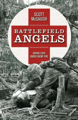 Battlefield Angels: Saving Lives Under Enemy Fire From Valley Forge to Afghanistan