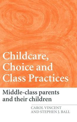 Childcare, Choice and Class Practices: Middle Class Parents and Their Children