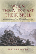 When the Alps Cast Their Spell: Mountaineers of the Alpine Golden Age