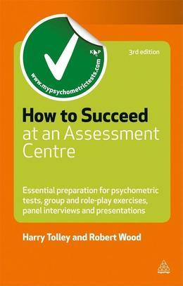 How to Succeed at an Assessment Centre: Essential Preparation for Psychometric Tests Group and Role-play Exercises Panel Interviews and Presentations