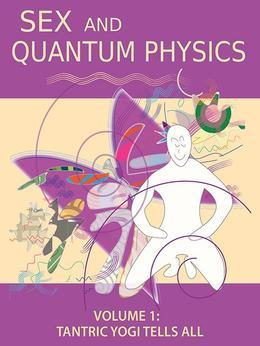 Sex and Quantum Physics Volume 1: Tantric Yogi Tells All