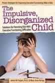 The Impulsive, Disorganized Child: Solutions for Parenting Kids with Executive Functioning Difficulties