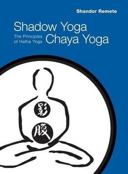 Shadow Yoga, Chaya Yoga: The Principles of Hatha Yoga