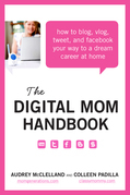 The Digital Mom Handbook: How to Blog, Vlog, Tweet, and Facebook Your Way to a Dream Career at Home