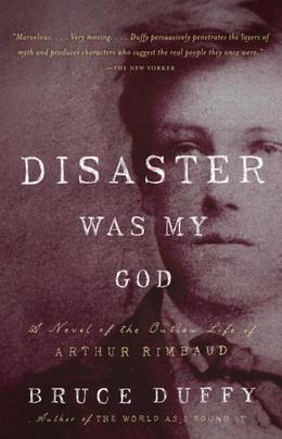 Disaster Was My God: A Novel of the Outlaw Life of Arthur Rimbaud