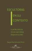 Escultoras en su contexto : cuatro siglos ocho historias, siglo XVI al XIX