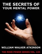 The Secrets Of Your Mental Power - The Essential Writings