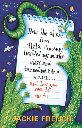 How the Aliens From Alpha Centauri Invaded My Maths Class and Turned Me:Into a Writer...and How You Can Be One Too