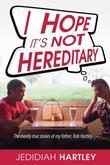 I Hope It's Not Hereditary: The mostly true stories of my father Bob Hartley