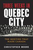 The History of Canada Series: Three Weeks in Quebec City: The Meeting That Made Canada
