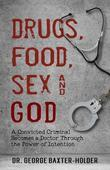 Drugs, Food, Sex and God: A Convicted Criminal Becomes a Doctor Through the Power of Intention