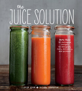 The Juice Solution: More than 90 Feel-good Recipes to Energize, Fuel, Detoxify, & Protect