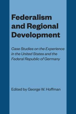 Federalism and Regional Development: Case Studies on the Experience in the United States and the Federal Republic of Germany