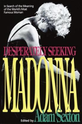 Desperately Seeking Madonna: In Search of the Meaning of the World's Most Famous Woman