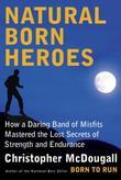Natural Born Heroes: How a Daring Band of Misfits Mastered the Lost Secrets of Strength and Endurance