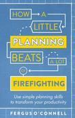 How a Little Planning Beats a Lot of Firefighting: Use simple planning skills to transform your productivity