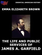 The Life And Public Services Of James A. Garfield