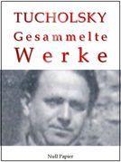 Kurt Tucholsky - Gesammelte Werke - Prosa, Reportagen, Gedichte
