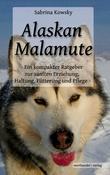 Alaskan Malamute - Ein kompakter Ratgeber zur sanften Erziehung, Haltung, Fütterung und Pflege