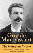Guy de Maupassant - The Complete Works: Short Stories, Novels, Plays, Poetry, Memoirs and more